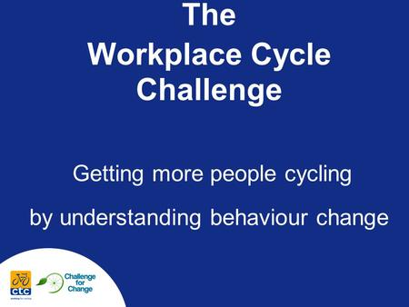 The Workplace Cycle Challenge Getting more people cycling by understanding behaviour change.