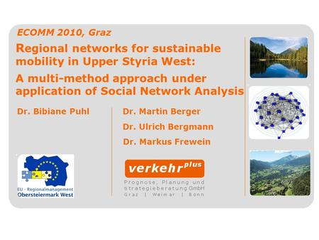 R egional networks for sustainable mobility in Upper Styria West: A multi-method approach under application of Social Network Analysis ECOMM 2010, Graz.