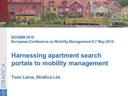 ECOMM 2010 European Conference on Mobility Management 5-7 May 2010 Harnessing apartment search portals to mobility management Tomi Laine, Strafica Ltd.