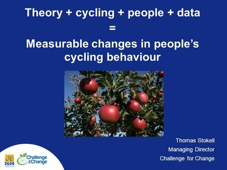 Theory + cycling + people + data = Measurable changes in peoples cycling behaviour Thomas Stokell Managing Director Challenge for Change.