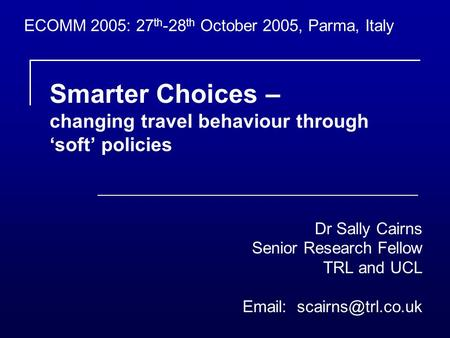 Smarter Choices – changing travel behaviour through soft policies Dr Sally Cairns Senior Research Fellow TRL and UCL   ECOMM 2005: