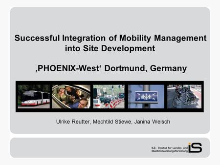 Successful Integration of Mobility Management into Site Development PHOENIX-West Dortmund, Germany Ulrike Reutter, Mechtild Stiewe, Janina Welsch.