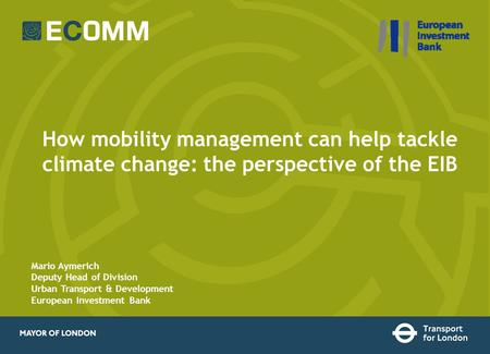 How mobility management can help tackle climate change: the perspective of the EIB Mario Aymerich Deputy Head of Division Urban Transport & Development.
