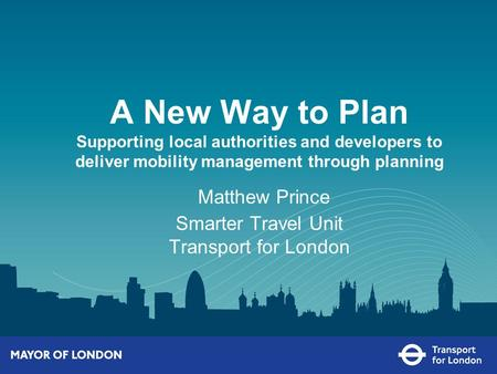 A New Way to Plan Supporting local authorities and developers to deliver mobility management through planning Matthew Prince Smarter Travel Unit Transport.