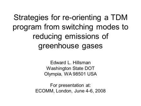 Strategies for re-orienting a TDM program from switching modes to reducing emissions of greenhouse gases Edward L. Hillsman Washington State DOT Olympia,
