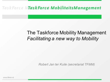 Www.tfmm.nl The Taskforce Mobility Management Facilitating a new way to Mobility Robert Jan ter Kuile (secretariat TFMM)