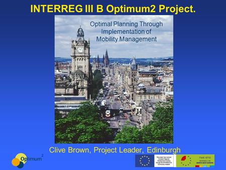 INTERREG III B Optimum2 Project. Clive Brown, Project Leader, Edinburgh Optimal Planning Through Implementation of Mobility Management.