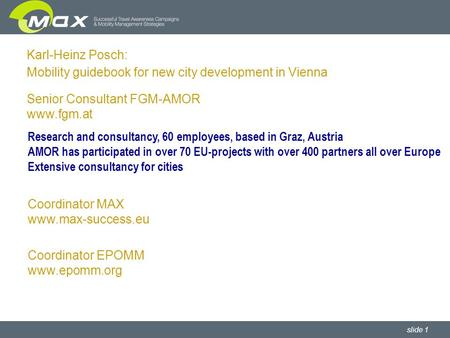Slide 1 Karl-Heinz Posch: Mobility guidebook for new city development in Vienna Senior Consultant FGM-AMOR www.fgm.at Coordinator MAX www.max-success.eu.