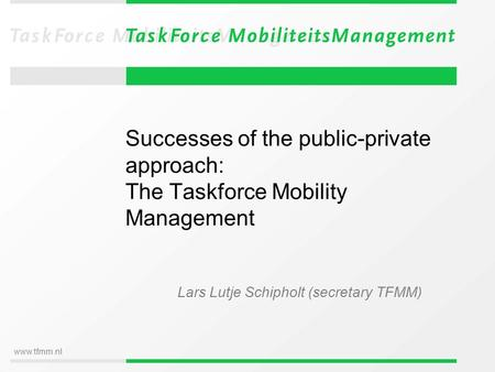 Www.tfmm.nl Successes of the public-private approach: The Taskforce Mobility Management Lars Lutje Schipholt (secretary TFMM)