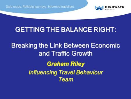 GETTING THE BALANCE RIGHT: Breaking the Link Between Economic and Traffic Growth Graham Riley Influencing Travel Behaviour Team.