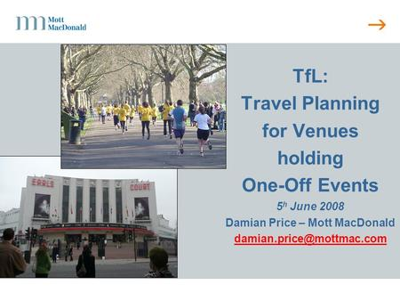 TfL: Travel Planning for Venues holding One-Off Events 5 h June 2008 Damian Price – Mott MacDonald