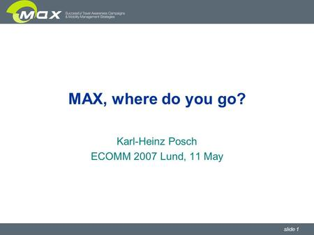 Slide 1 MAX, where do you go? Karl-Heinz Posch ECOMM 2007 Lund, 11 May.