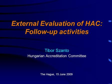 External Evaluation of HAC: Follow-up activities Tibor Szanto Hungarian Accreditation Committee The Hague, 15 June 2009.