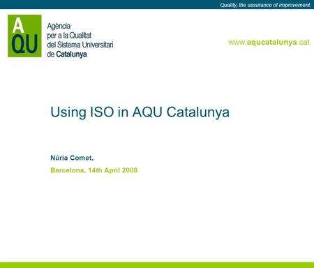 Www.aqucatalunya.cat Quality, the assurance of improvement. www.aqucatalunya.cat Quality, the assurance of improvement. Using ISO in AQU Catalunya Núria.