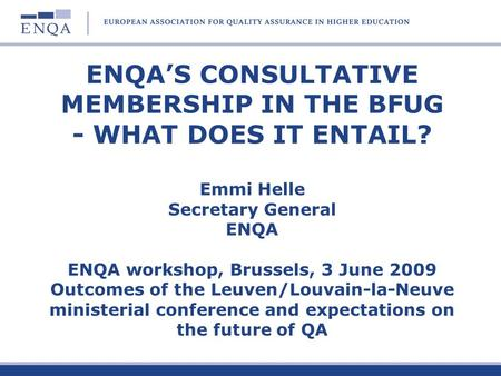 ENQAS CONSULTATIVE MEMBERSHIP IN THE BFUG - WHAT DOES IT ENTAIL? Emmi Helle Secretary General ENQA ENQA workshop, Brussels, 3 June 2009 Outcomes of the.
