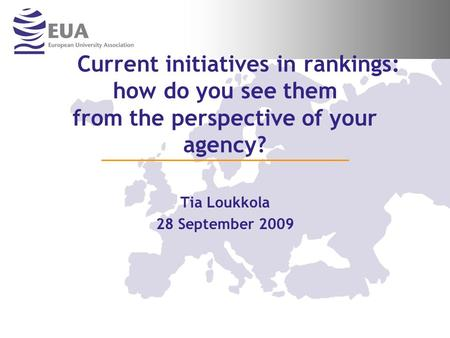 Current initiatives in rankings: how do you see them from the perspective of your agency? Tia Loukkola 28 September 2009.