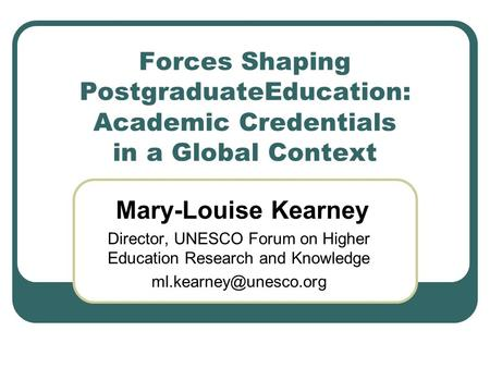 Forces Shaping PostgraduateEducation: Academic Credentials in a Global Context Mary-Louise Kearney Director, UNESCO Forum on Higher Education Research.