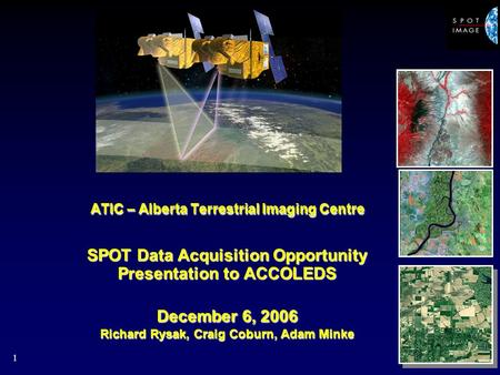 1 ATIC – Alberta Terrestrial Imaging Centre SPOT Data Acquisition Opportunity Presentation to ACCOLEDS December 6, 2006 Richard Rysak, Craig Coburn, Adam.