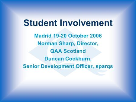 Student Involvement Madrid 19-20 October 2006 Norman Sharp, Director, QAA Scotland Duncan Cockburn, Senior Development Officer, sparqs.