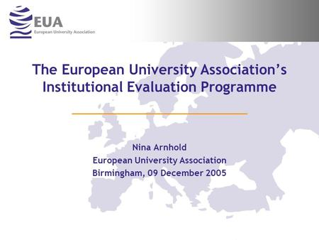 The European University Associations Institutional Evaluation Programme Nina Arnhold European University Association Birmingham, 09 December 2005.