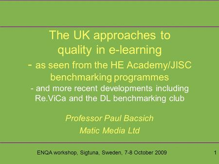 ENQA workshop, Sigtuna, Sweden, 7-8 October 20091 The UK approaches to quality in e-learning - as seen from the HE Academy/JISC benchmarking programmes.