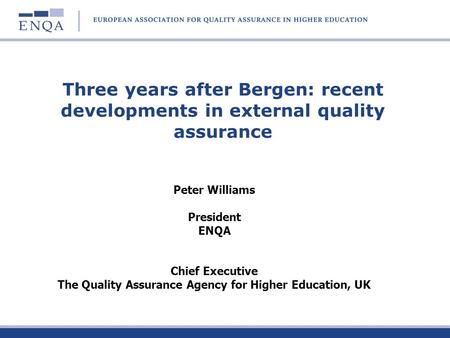 Three years after Bergen: recent developments in external quality assurance Peter Williams President ENQA Chief Executive The Quality Assurance Agency.
