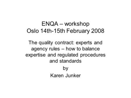 ENQA – workshop Oslo 14th-15th February 2008 The quality contract: experts and agency rules – how to balance expertise and regulated procedures and standards.