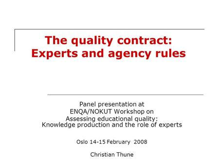 The quality contract: Experts and agency rules Panel presentation at ENQA/NOKUT Workshop on Assessing educational quality: Knowledge production and the.