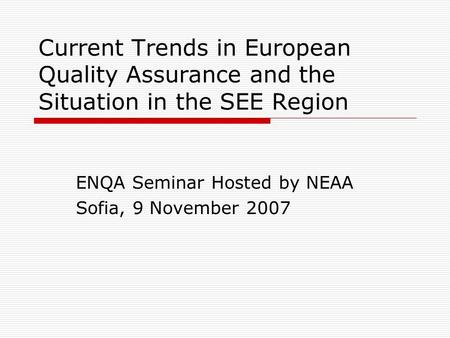 Current Trends in European Quality Assurance and the Situation in the SEE Region ENQA Seminar Hosted by NEAA Sofia, 9 November 2007.