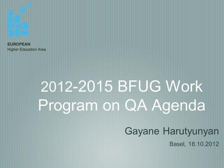 2012 -2015 BFUG Work Program on QA Agenda Gayane Harutyunyan Basel, 18.10.2012.