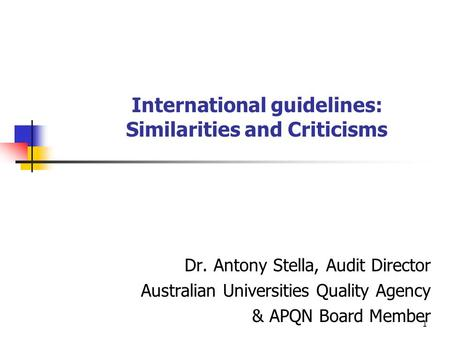 1 International guidelines: Similarities and Criticisms Dr. Antony Stella, Audit Director Australian Universities Quality Agency & APQN Board Member.
