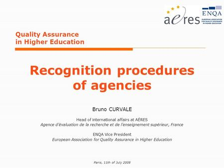 Paris, 11th of July 2008 Quality Assurance in Higher Education Recognition procedures of agencies Bruno CURVALE Head of international affairs at AÉRES.