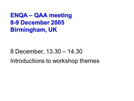 ENQA – QAA meeting 8-9 December 2005 Birmingham, UK 8 December, 13.30 – 14.30 Introductions to workshop themes.