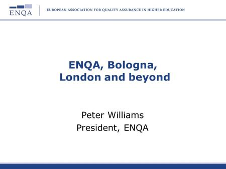 ENQA, Bologna, London and beyond Peter Williams President, ENQA.