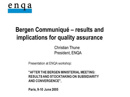 Bergen Communiqué – results and implications for quality assurance Christian Thune President, ENQA Presentation at ENQA workshop: AFTER THE BERGEN MINISTERIAL.