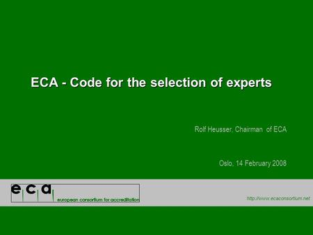 ECA - Code for the selection of experts Rolf Heusser, Chairman of ECA Oslo, 14 February 2008.