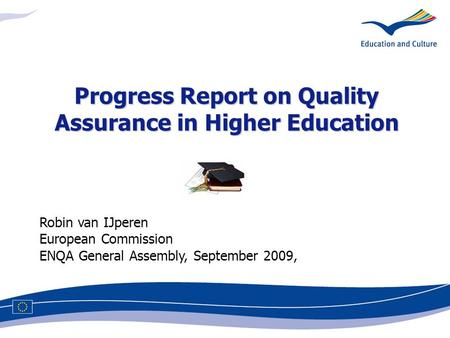 Robin van IJperen European Commission ENQA General Assembly, September 2009, Progress Report on Quality Assurance in Higher Education.