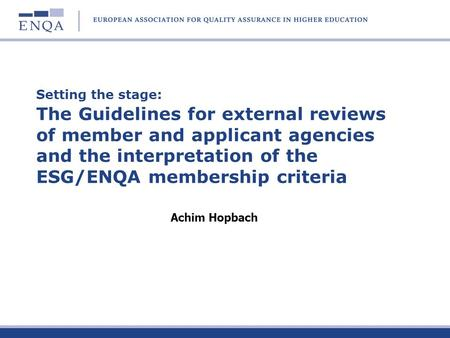Setting the stage: The Guidelines for external reviews of member and applicant agencies and the interpretation of the ESG/ENQA membership criteria Achim.