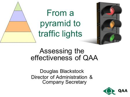From a pyramid to traffic lights Assessing the effectiveness of QAA Douglas Blackstock Director of Administration & Company Secretary.