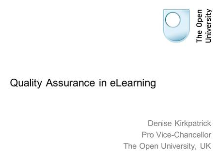 Quality Assurance in eLearning Denise Kirkpatrick Pro Vice-Chancellor The Open University, UK.