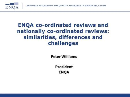 ENQA co-ordinated reviews and nationally co-ordinated reviews: similarities, differences and challenges Peter Williams President ENQA.