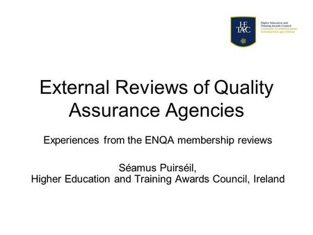 External Reviews of Quality Assurance Agencies Experiences from the ENQA membership reviews Séamus Puirséil, Higher Education and Training Awards Council,