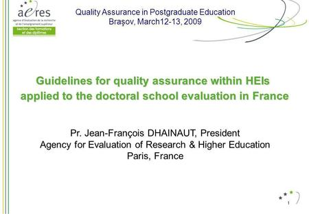 1 Guidelines for quality assurance within HEIs applied to the doctoral school evaluation in France Pr. Jean-François DHAINAUT, President Agency for Evaluation.