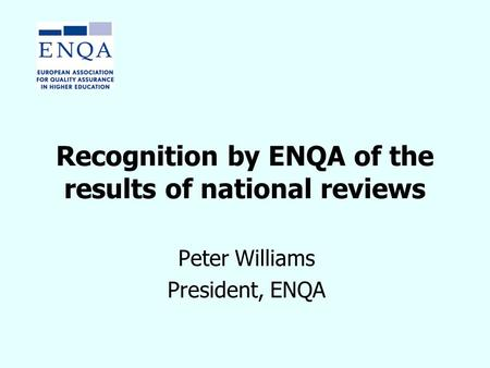 Recognition by ENQA of the results of national reviews Peter Williams President, ENQA.