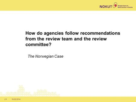 16.02.2014| 1 How do agencies follow recommendations from the review team and the review committee? The Norwegian Case.
