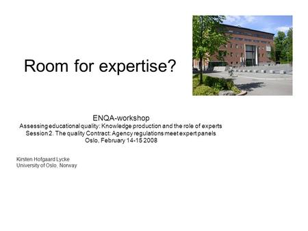 Room for expertise? ENQA-workshop Assessing educational quality: Knowledge production and the role of experts Session 2. The quality Contract: Agency regulations.