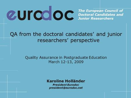 QA from the doctoral candidates and junior researchers perspective Quality Assurance in Postgraduate Education March 12-13, 2009 The European Council of.