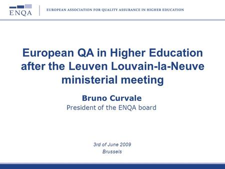 Bruno Curvale President of the ENQA board 3rd of June 2009 Brussels European QA in Higher Education after the Leuven Louvain-la-Neuve ministerial meeting.