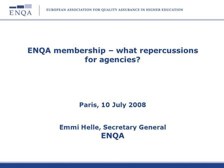 ENQA membership – what repercussions for agencies? Paris, 10 July 2008 Emmi Helle, Secretary General ENQA.