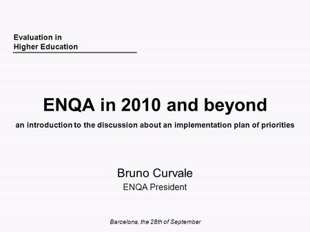 Barcelona, the 28th of September ENQA in 2010 and beyond Bruno Curvale ENQA President Evaluation in Higher Education an introduction to the discussion.